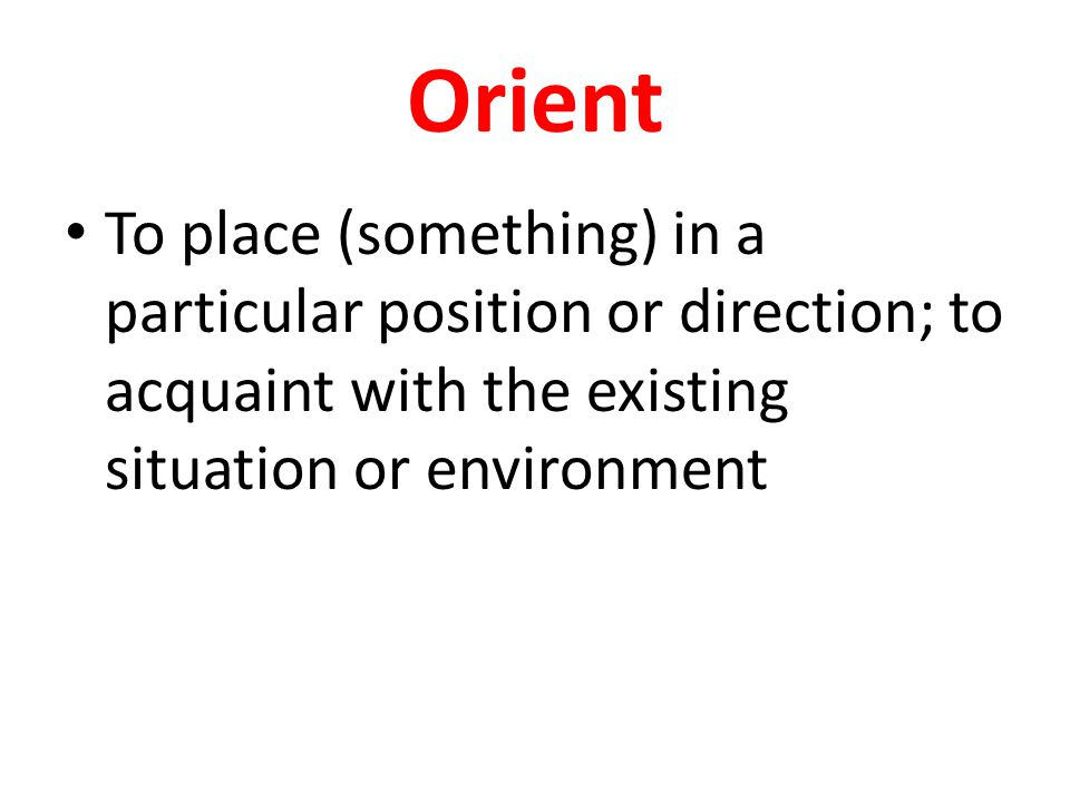 Orient To place (something) in a particular position or direction; to acquaint with the existing situation or environment