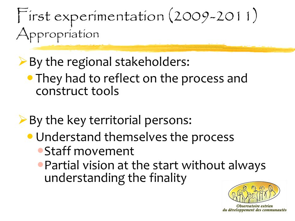 First experimentation (2009-2011) Appropriation  By the regional stakeholders: They had to reflect on the process and construct tools  By the key te
