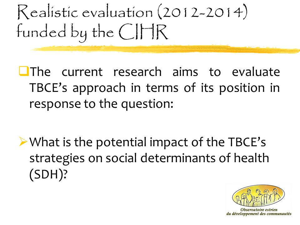 Realistic evaluation (2012-2014) funded by the CIHR  The current research aims to evaluate TBCE's approach in terms of its position in response to th