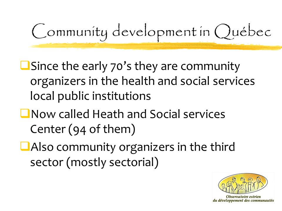 Community development in Québec  Since the early 70's they are community organizers in the health and social services local public institutions  Now