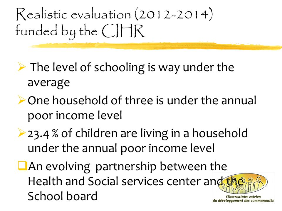 Realistic evaluation (2012-2014) funded by the CIHR  The level of schooling is way under the average  One household of three is under the annual poo
