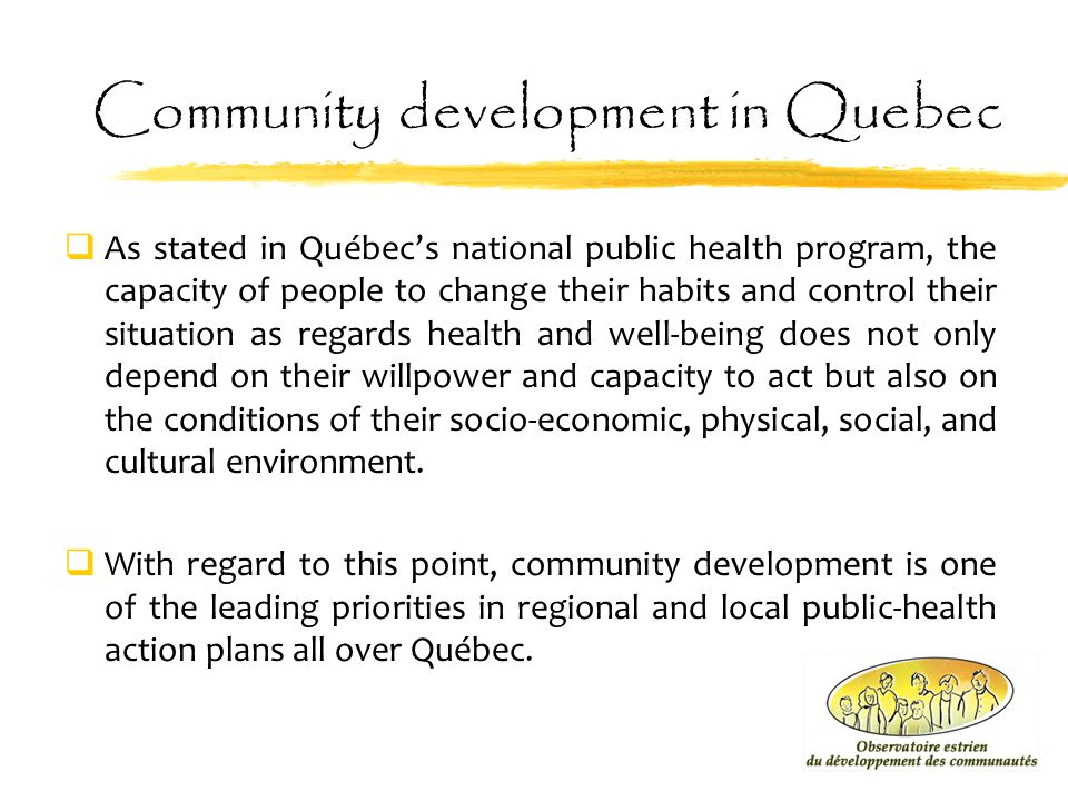 Community development in Quebec  As stated in Québec's national public health program, the capacity of people to change their habits and control thei