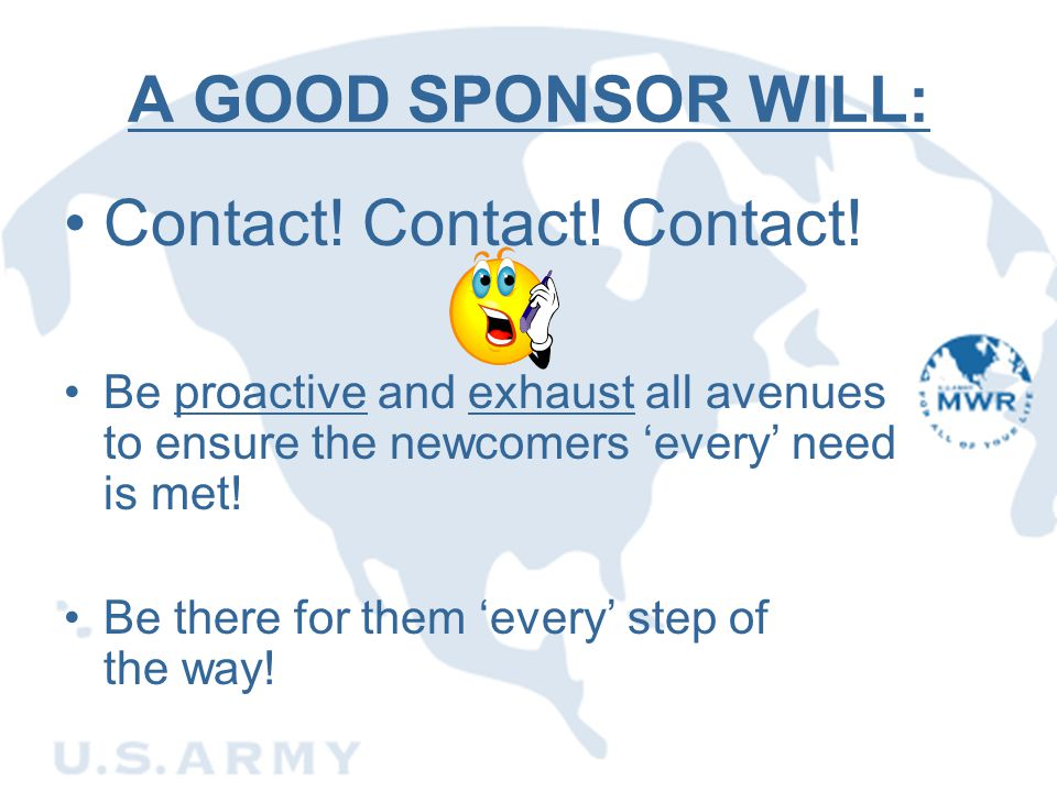 A GOOD SPONSOR WILL: Contact! Contact! Contact! Be proactive and exhaust all avenues to ensure the newcomers 'every' need is met! Be there for them 'e