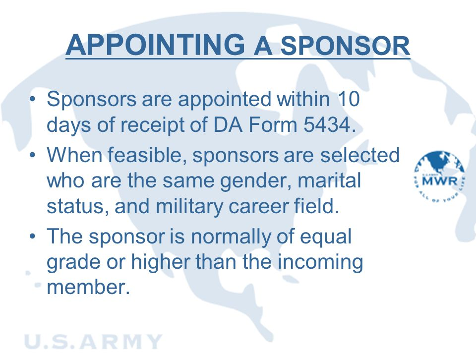 APPOINTING A SPONSOR Sponsors are appointed within 10 days of receipt of DA Form 5434. When feasible, sponsors are selected who are the same gender, m