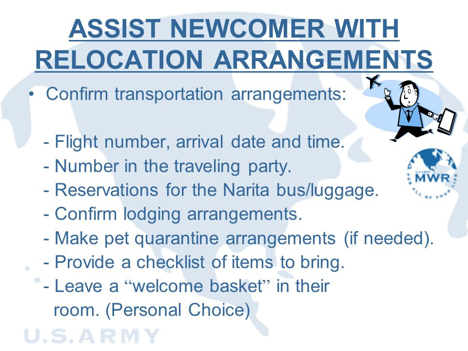 ASSIST NEWCOMER WITH RELOCATION ARRANGEMENTS Confirm transportation arrangements: - Flight number, arrival date and time. - Number in the traveling pa