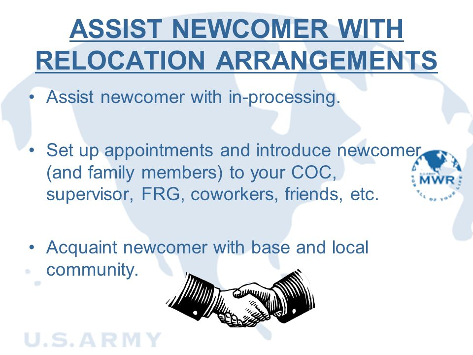 ASSIST NEWCOMER WITH RELOCATION ARRANGEMENTS Assist newcomer with in-processing. Set up appointments and introduce newcomer (and family members) to yo