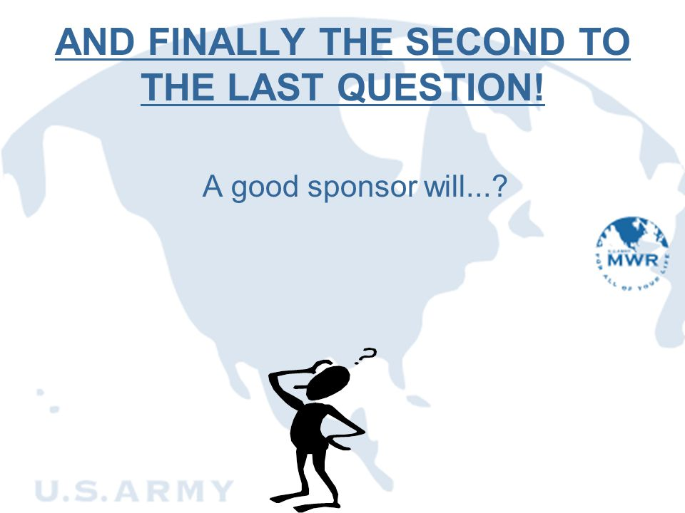 AND FINALLY THE SECOND TO THE LAST QUESTION! A good sponsor will...?
