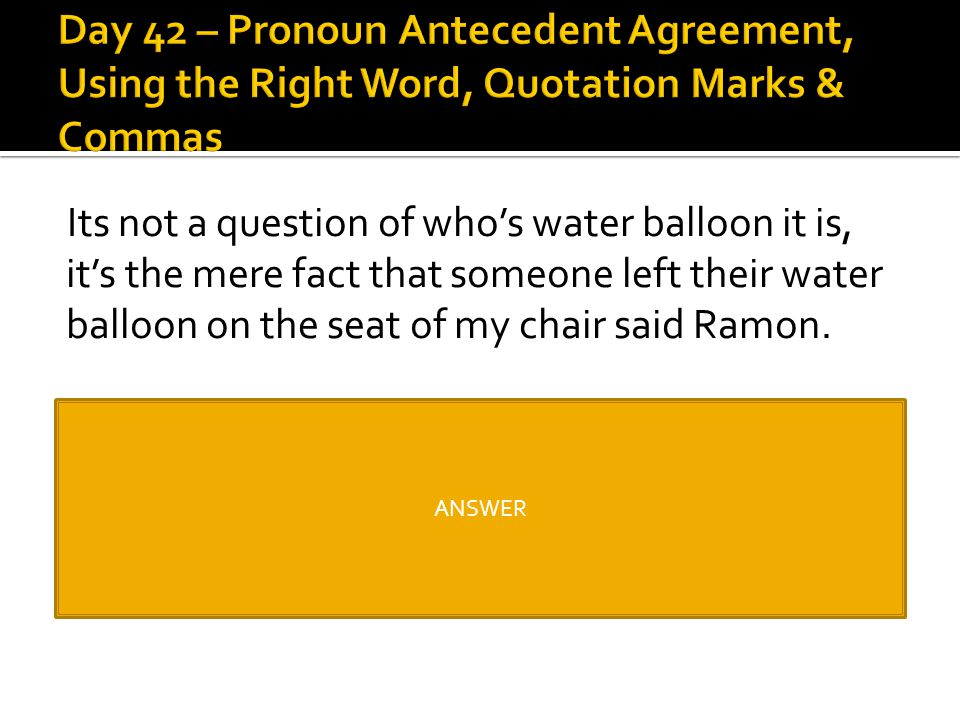 """Its not a question of who's water balloon it is, it's the mere fact that someone left their water balloon on the seat of my chair said Ramon. """"It's no"""
