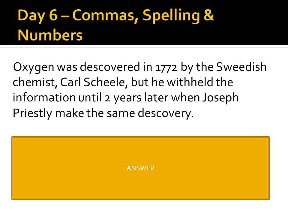 Oxygen was descovered in 1772 by the Sweedish chemist, Carl Scheele, but he withheld the information until 2 years later when Joseph Priestly make the