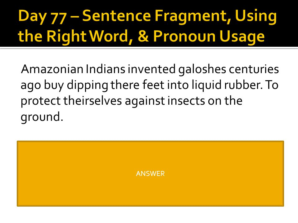 Amazonian Indians invented galoshes centuries ago buy dipping there feet into liquid rubber. To protect theirselves against insects on the ground. Ama