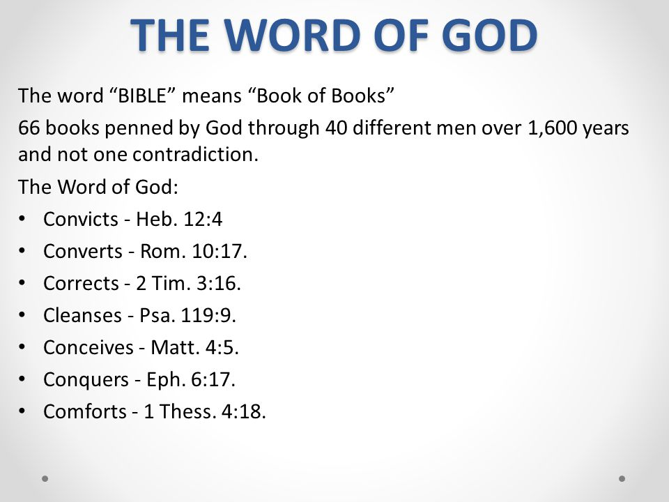 """THE WORD OF GOD The word """"BIBLE"""" means """"Book of Books"""" 66 books penned by God through 40 different men over 1,600 years and not one contradiction. The"""