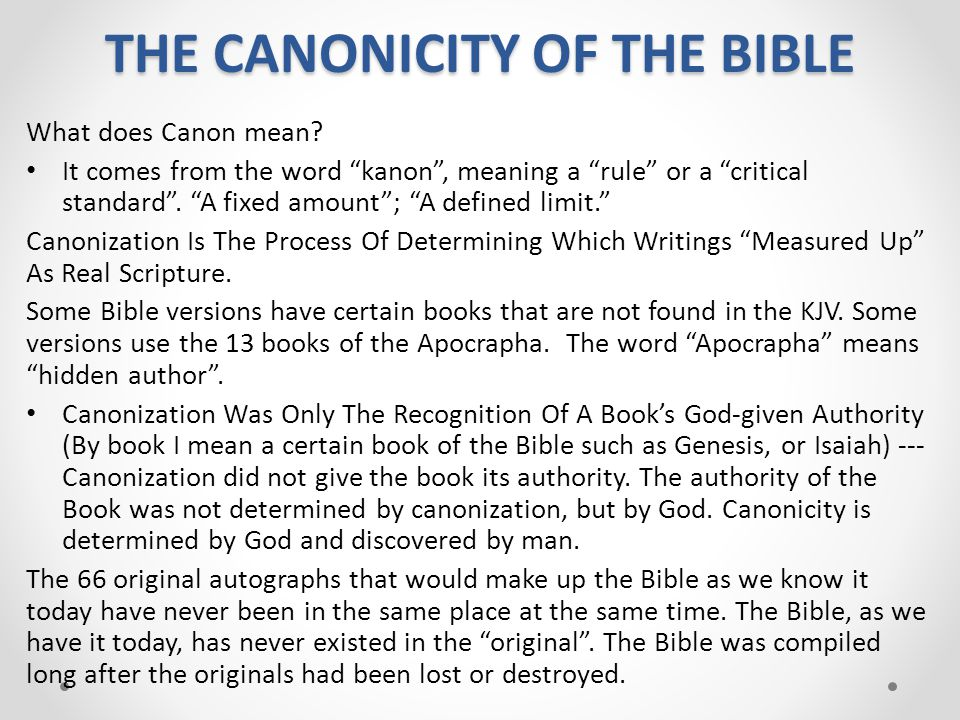 """THE CANONICITY OF THE BIBLE What does Canon mean? It comes from the word """"kanon"""", meaning a """"rule"""" or a """"critical standard"""". """"A fixed amount""""; """"A defi"""