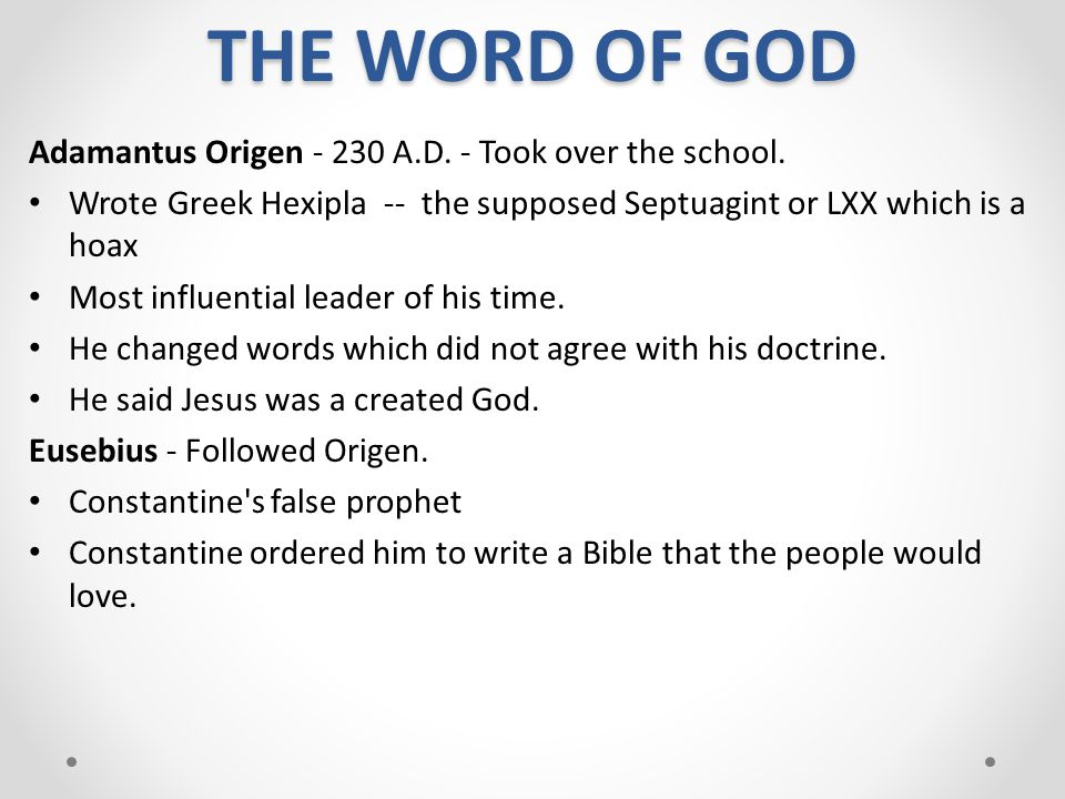 THE WORD OF GOD Adamantus Origen ‑ 230 A.D. ‑ Took over the school. Wrote Greek Hexipla ‑‑ the supposed Septuagint or LXX which is a hoax Most influen