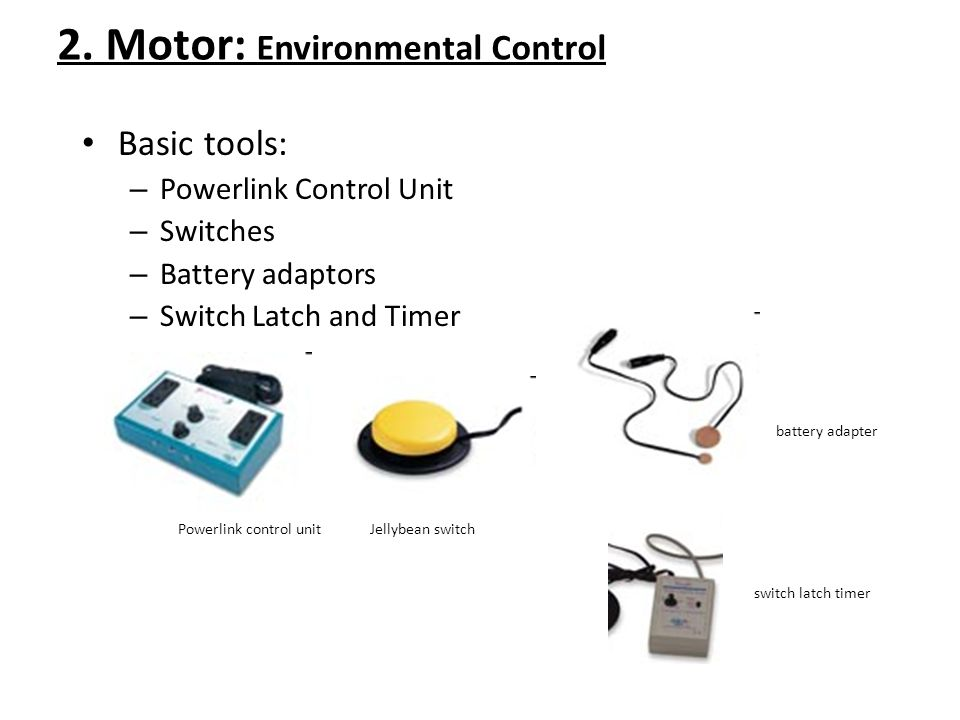 2. Motor: Environmental Control Basic tools: – Powerlink Control Unit – Switches – Battery adaptors – Switch Latch and Timer battery adapter Powerlink