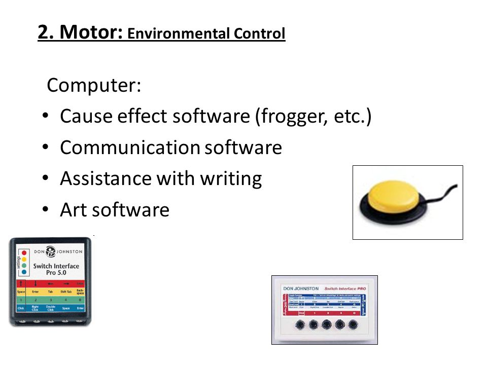 2. Motor: Environmental Control Computer: Cause effect software (frogger, etc.) Communication software Assistance with writing Art software