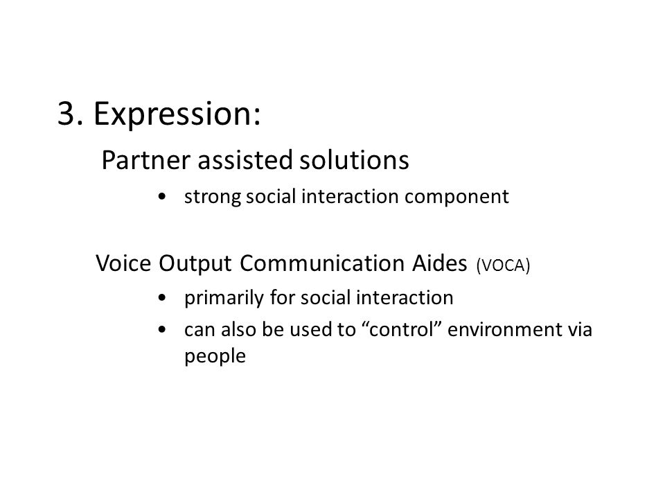 3. Expression: Partner assisted solutions strong social interaction component Voice Output Communication Aides (VOCA) primarily for social interaction