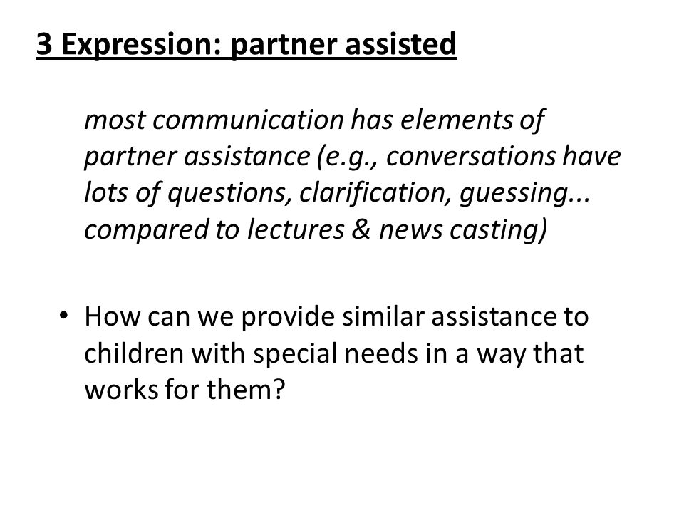 3 Expression: partner assisted most communication has elements of partner assistance (e.g., conversations have lots of questions, clarification, guess