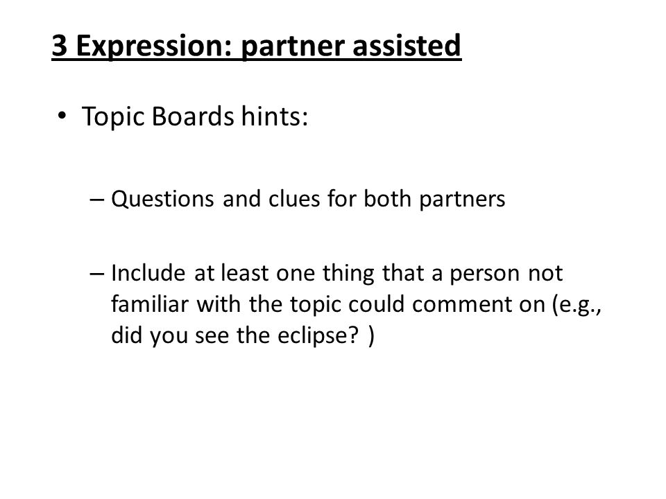 3 Expression: partner assisted Topic Boards hints: – Questions and clues for both partners – Include at least one thing that a person not familiar wit