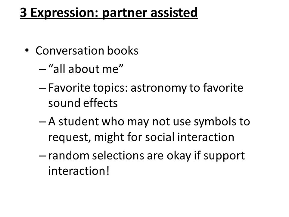"3 Expression: partner assisted Conversation books – ""all about me"" – Favorite topics: astronomy to favorite sound effects – A student who may not use"