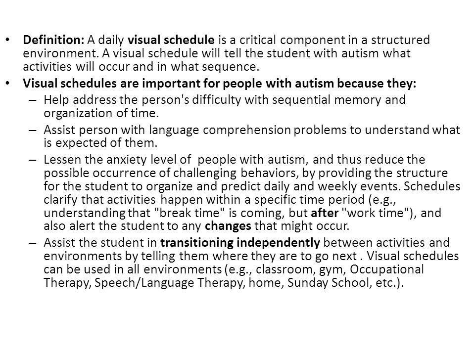 Visual Schedules Definition: A daily visual schedule is a critical component in a structured environment. A visual schedule will tell the student with