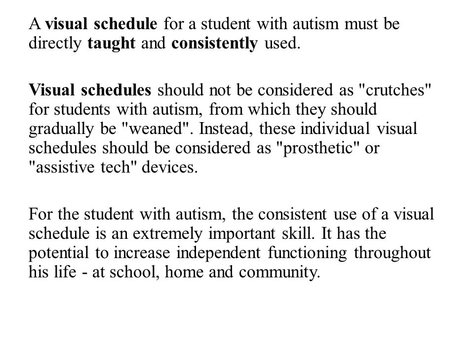 A visual schedule for a student with autism must be directly taught and consistently used. Visual schedules should not be considered as