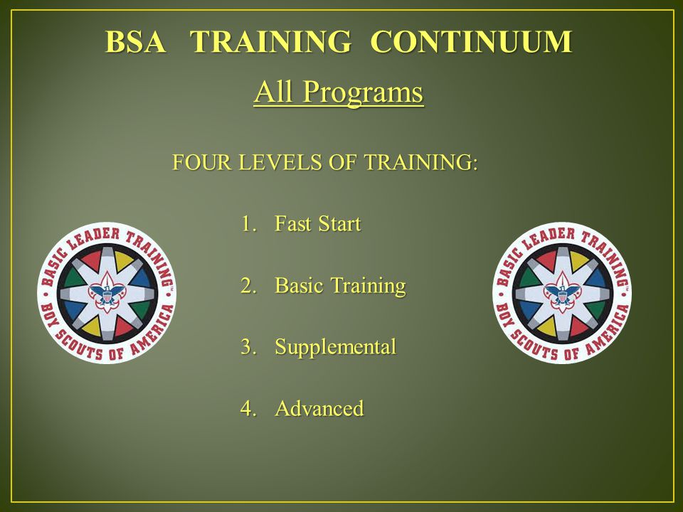 BSA TRAINING CONTINUUM All Programs FOUR LEVELS OF TRAINING: 1.Fast Start 2.Basic Training 3.Supplemental 4.Advanced