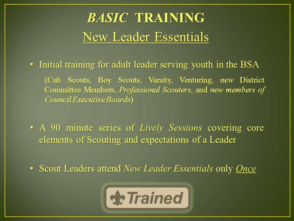 BASIC TRAINING New Leader Essentials Initial training for adult leader serving youth in the BSA Initial training for adult leader serving youth in the BSA (Cub Scouts, Boy Scouts, Varsity, Venturing, new District Committee Members, Professional Scouters, and new members of Council Executive Boards) A 90 minute series of Lively Sessions covering core elements of Scouting and expectations of a Leader A 90 minute series of Lively Sessions covering core elements of Scouting and expectations of a Leader Scout Leaders attend New Leader Essentials only Once Scout Leaders attend New Leader Essentials only Once