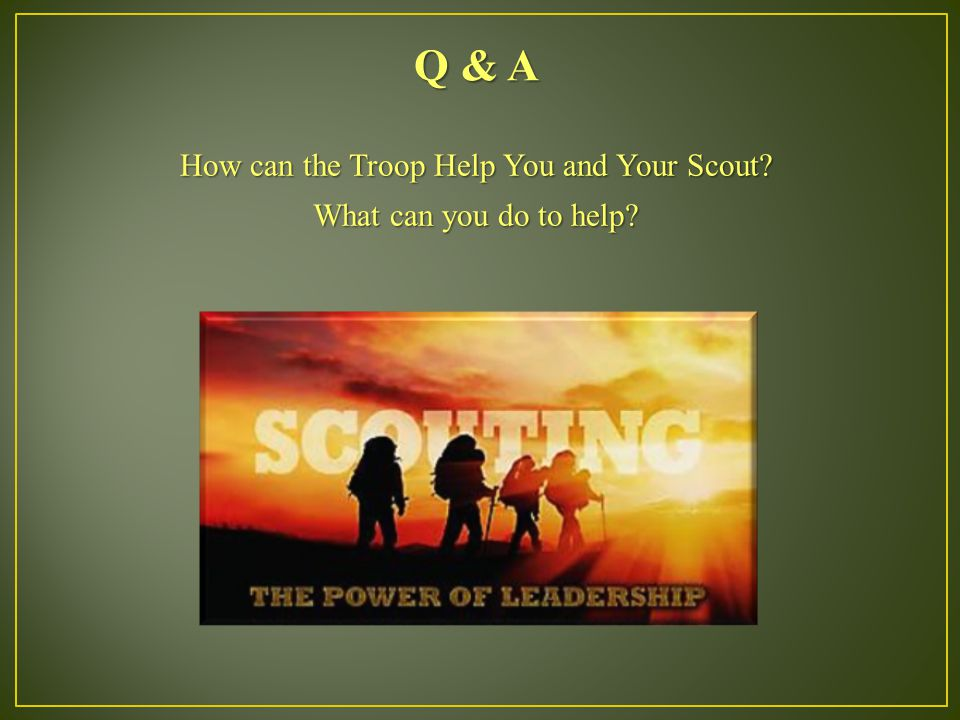 Q & A How can the Troop Help You and Your Scout What can you do to help