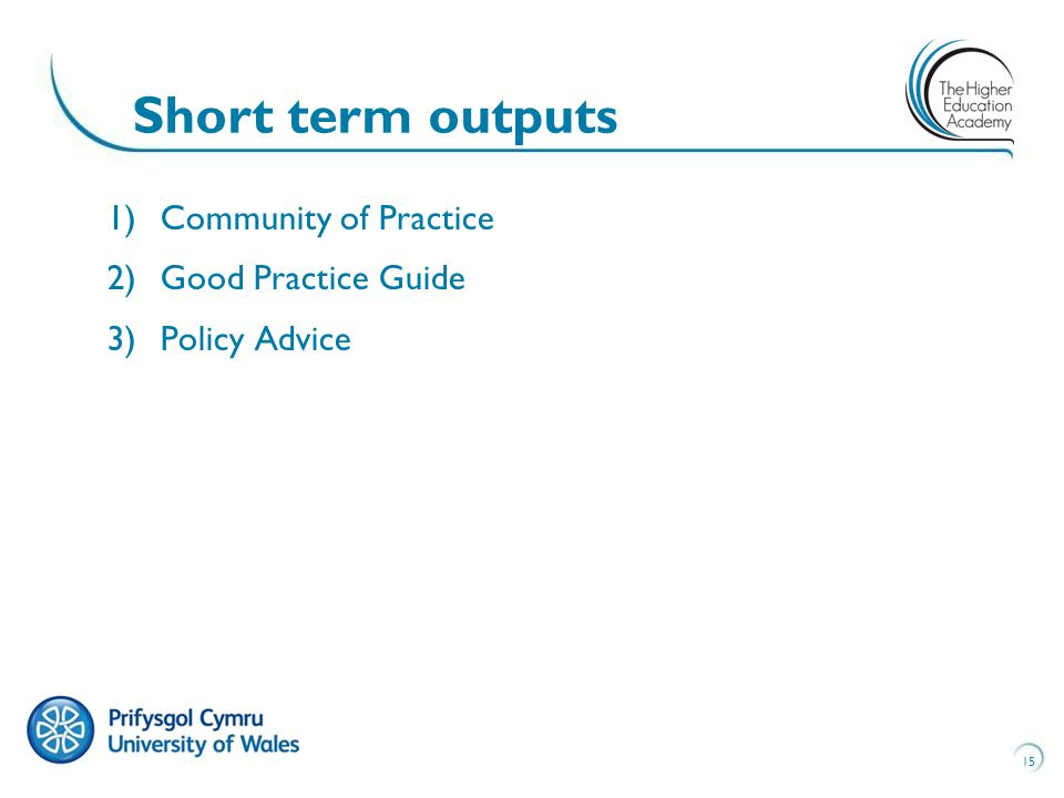 15 Short term outputs 1)Community of Practice 2)Good Practice Guide 3)Policy Advice