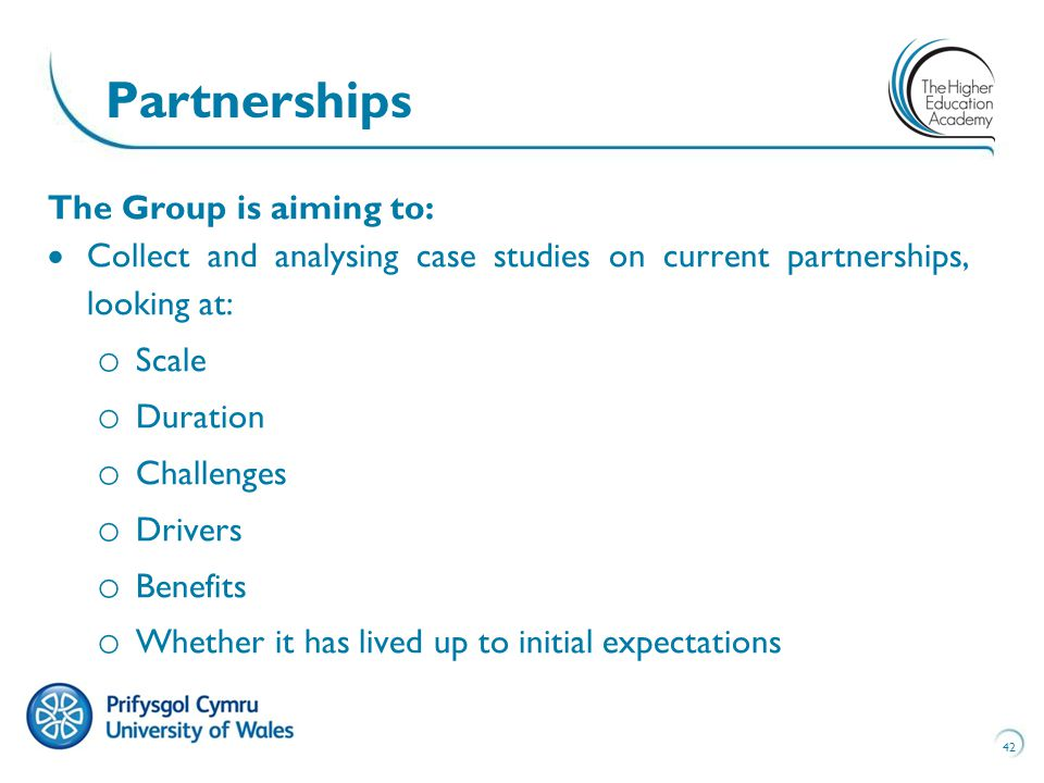The Group is aiming to:  Collect and analysing case studies on current partnerships, looking at: o Scale o Duration o Challenges o Drivers o Benefits o Whether it has lived up to initial expectations 42 Partnerships