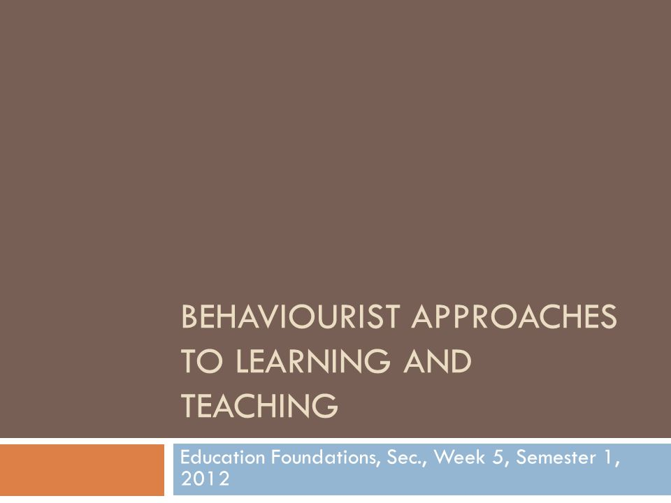 BEHAVIOURIST APPROACHES TO LEARNING AND TEACHING Education Foundations, Sec., Week 5, Semester 1, 2012