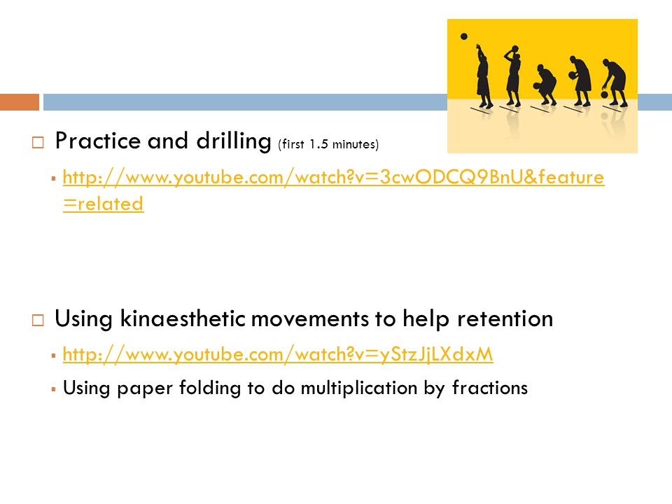 Practice and drilling (first 1.5 minutes)  http://www.youtube.com/watch?v=3cwODCQ9BnU&feature =related http://www.youtube.com/watch?v=3cwODCQ9BnU&feature =related  Using kinaesthetic movements to help retention  http://www.youtube.com/watch?v=yStzJjLXdxM http://www.youtube.com/watch?v=yStzJjLXdxM  Using paper folding to do multiplication by fractions