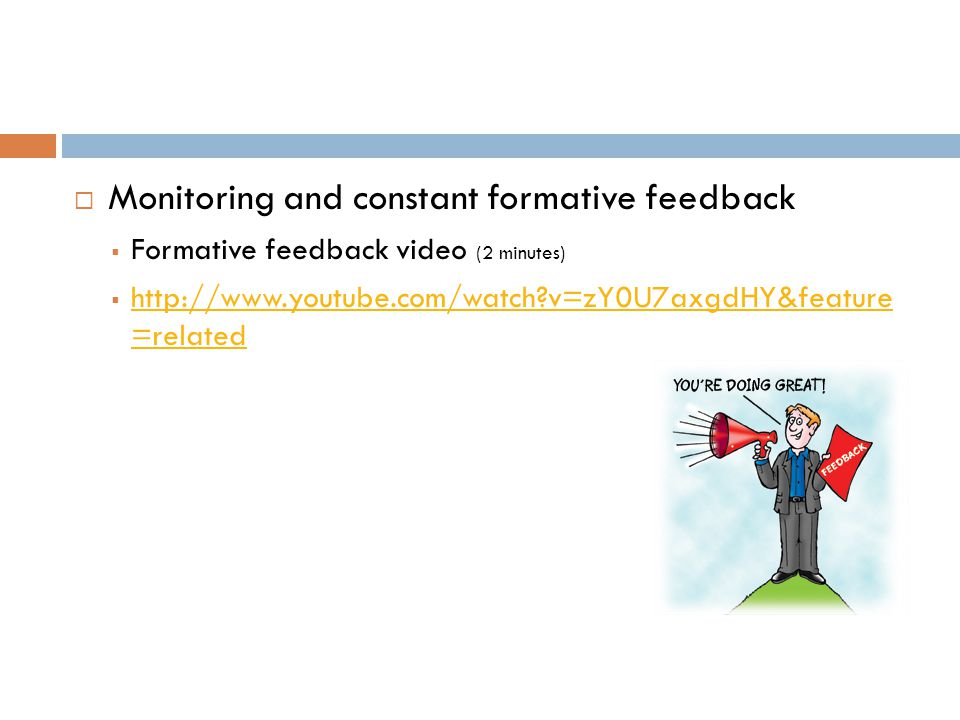  Monitoring and constant formative feedback  Formative feedback video (2 minutes)  http://www.youtube.com/watch?v=zY0U7axgdHY&feature =related http://www.youtube.com/watch?v=zY0U7axgdHY&feature =related