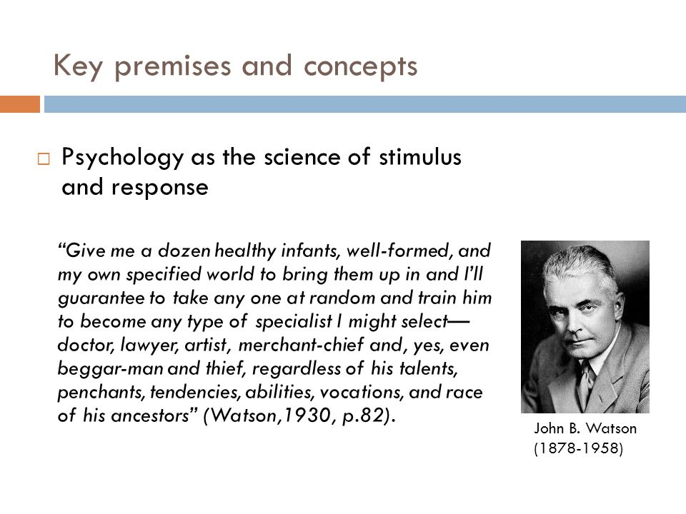 Key premises and concepts  Psychology as the science of stimulus and response Give me a dozen healthy infants, well-formed, and my own specified world to bring them up in and I'll guarantee to take any one at random and train him to become any type of specialist I might select— doctor, lawyer, artist, merchant-chief and, yes, even beggar-man and thief, regardless of his talents, penchants, tendencies, abilities, vocations, and race of his ancestors (Watson,1930, p.82).