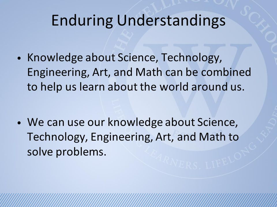 Enduring Understandings Knowledge about Science, Technology, Engineering, Art, and Math can be combined to help us learn about the world around us.