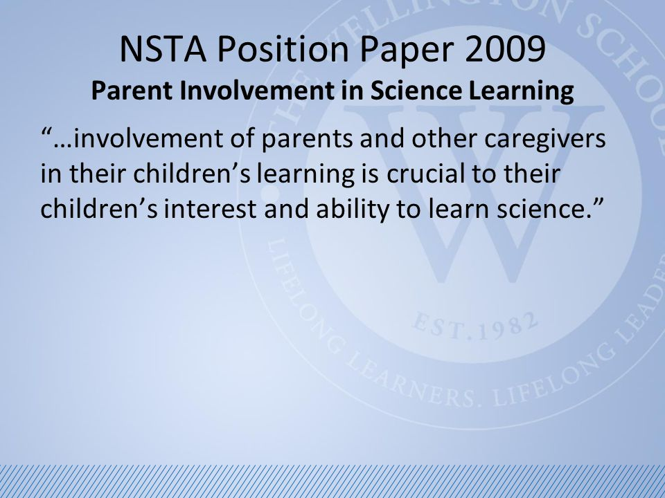 NSTA Position Paper 2009 Parent Involvement in Science Learning …the more intensely parents are involved, the more confident and engaged their children are as learners and more beneficial the effects on their achievement.