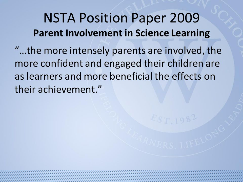 NSTA Position Paper 2009 Parent Involvement in Science Learning …when parents play an active role, their children achieve greater success as learners, regardless of socioeconomic status, ethnic/racial background, or the parents' own level of education.