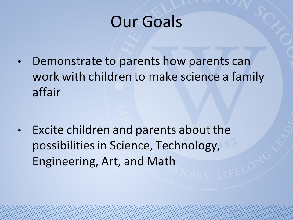 Our Goals Demonstrate to parents how parents can work with children to make science a family affair Excite children and parents about the possibilities in Science, Technology, Engineering, Art, and Math