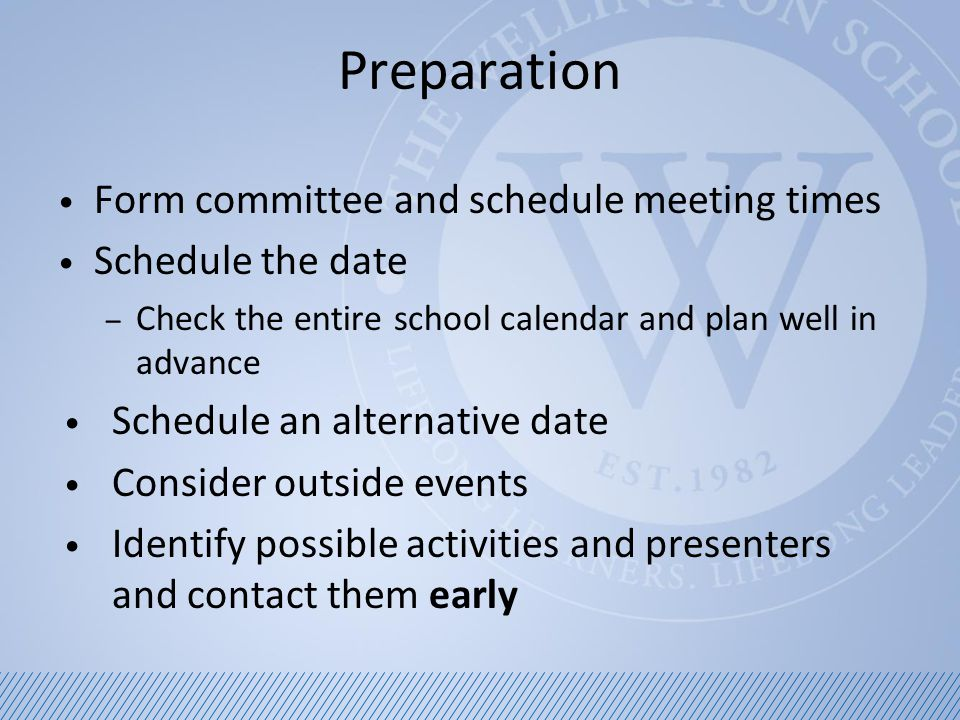 Preparation Form committee and schedule meeting times Schedule the date – Check the entire school calendar and plan well in advance Schedule an alternative date Consider outside events Identify possible activities and presenters and contact them early