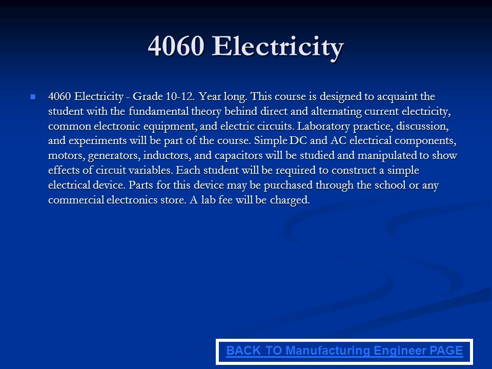 4060 Electricity 4060 Electricity - Grade 10-12. Year long. This course is designed to acquaint the student with the fundamental theory behind direct