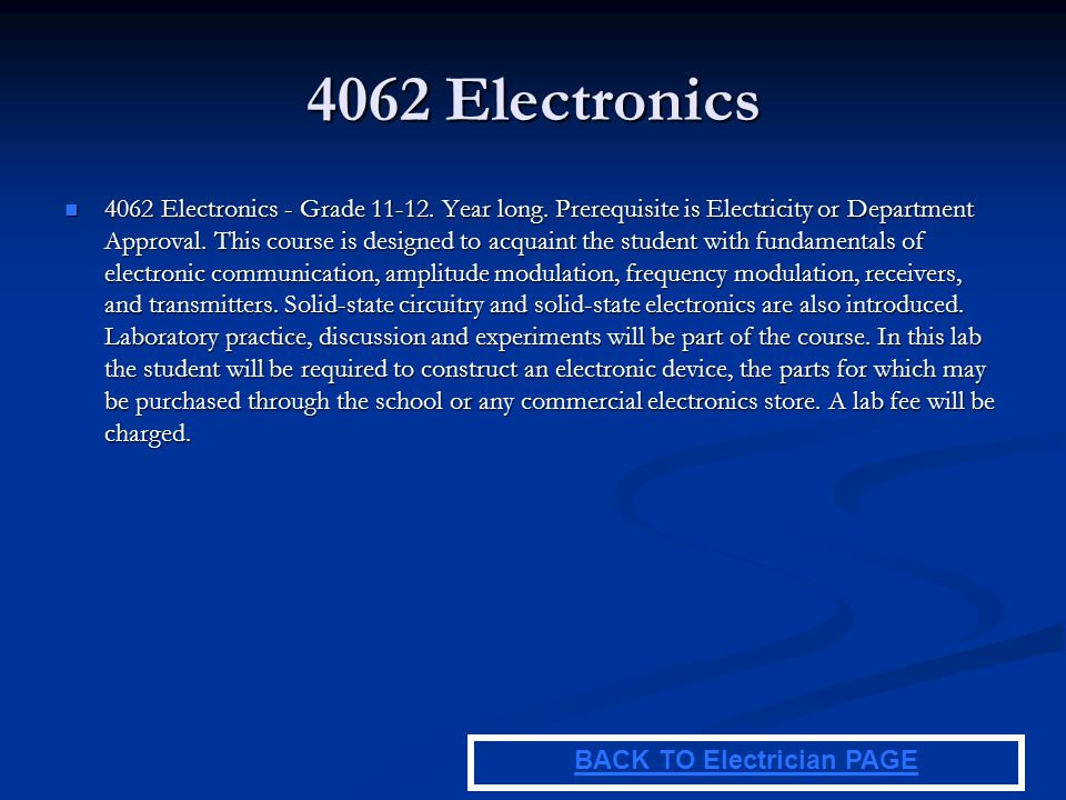 4062 Electronics 4062 Electronics - Grade 11-12. Year long. Prerequisite is Electricity or Department Approval. This course is designed to acquaint th