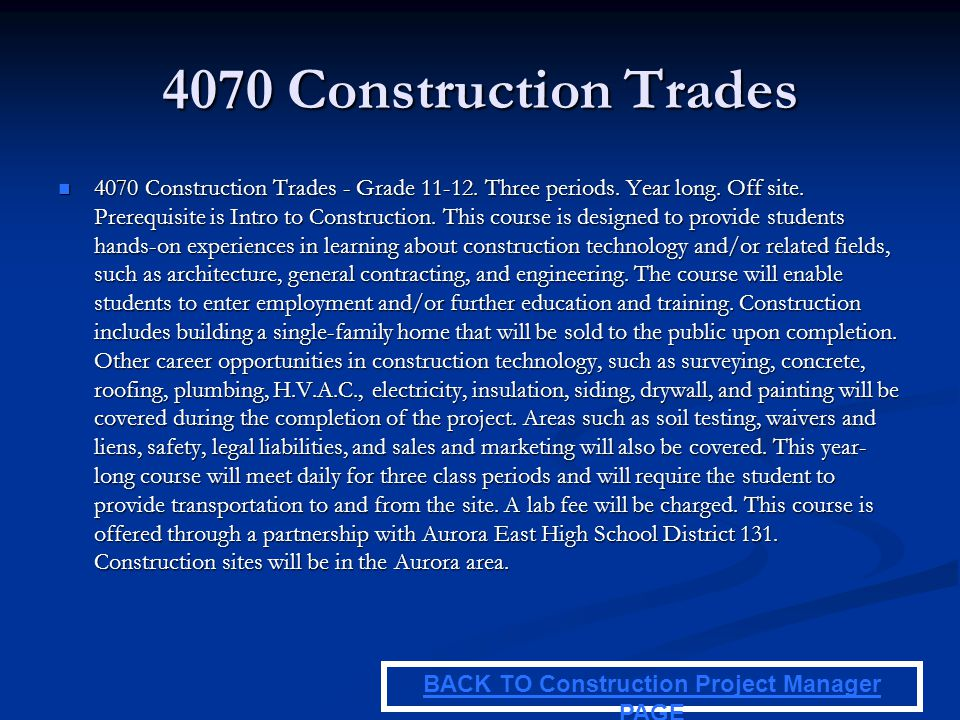 4070 Construction Trades 4070 Construction Trades - Grade 11-12. Three periods. Year long. Off site. Prerequisite is Intro to Construction. This cours