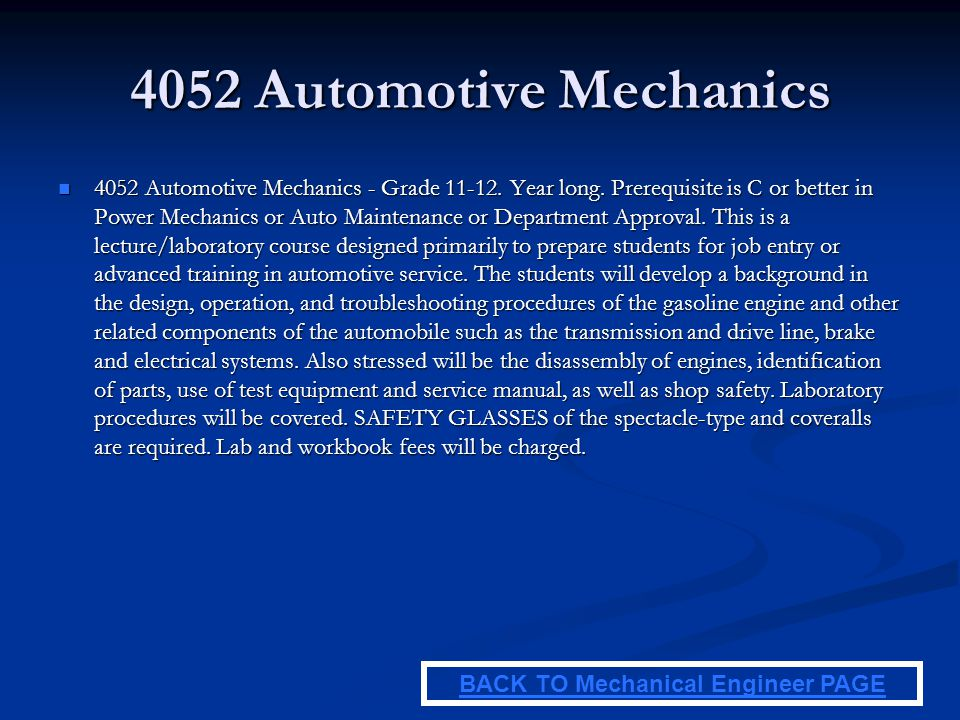 4052 Automotive Mechanics 4052 Automotive Mechanics - Grade 11-12. Year long. Prerequisite is C or better in Power Mechanics or Auto Maintenance or De