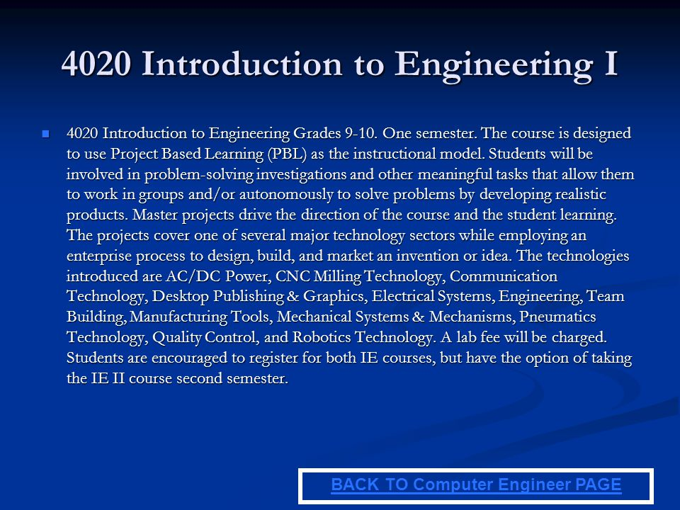4020 Introduction to Engineering I 4020 Introduction to Engineering Grades 9-10. One semester. The course is designed to use Project Based Learning (P