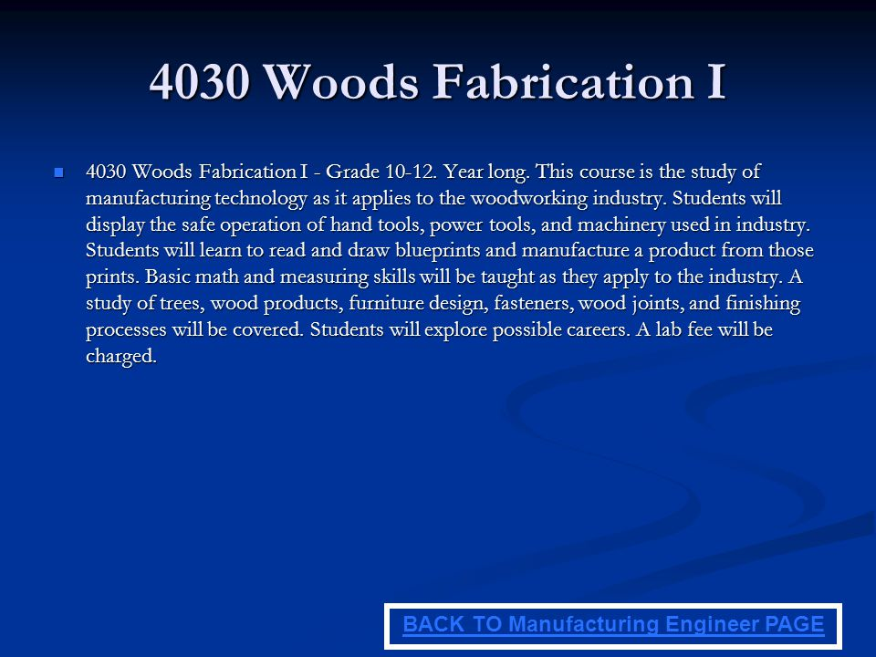 4030 Woods Fabrication I 4030 Woods Fabrication I - Grade 10-12. Year long. This course is the study of manufacturing technology as it applies to the