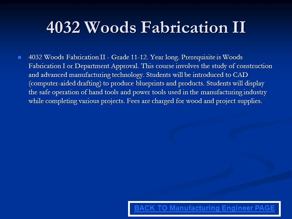 4032 Woods Fabrication II 4032 Woods Fabrication II - Grade 11-12. Year long. Prerequisite is Woods Fabrication I or Department Approval. This course