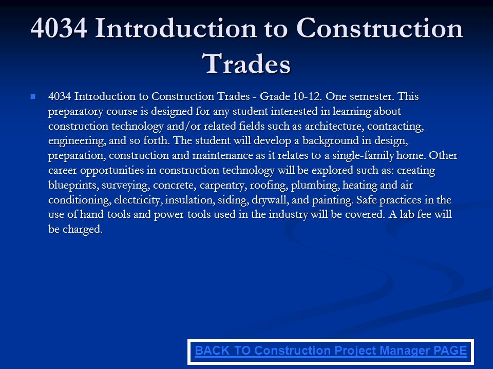 4034 Introduction to Construction Trades 4034 Introduction to Construction Trades - Grade 10-12. One semester. This preparatory course is designed for
