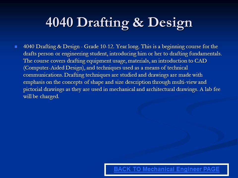 4040 Drafting & Design 4040 Drafting & Design - Grade 10-12. Year long. This is a beginning course for the drafts person or engineering student, intro