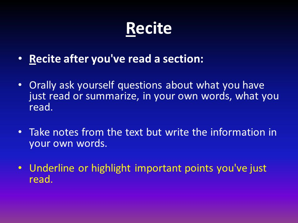 Use the method of recitation which best suits your particular learning style but remember, the more senses you use the more likely you are to remember what you read.