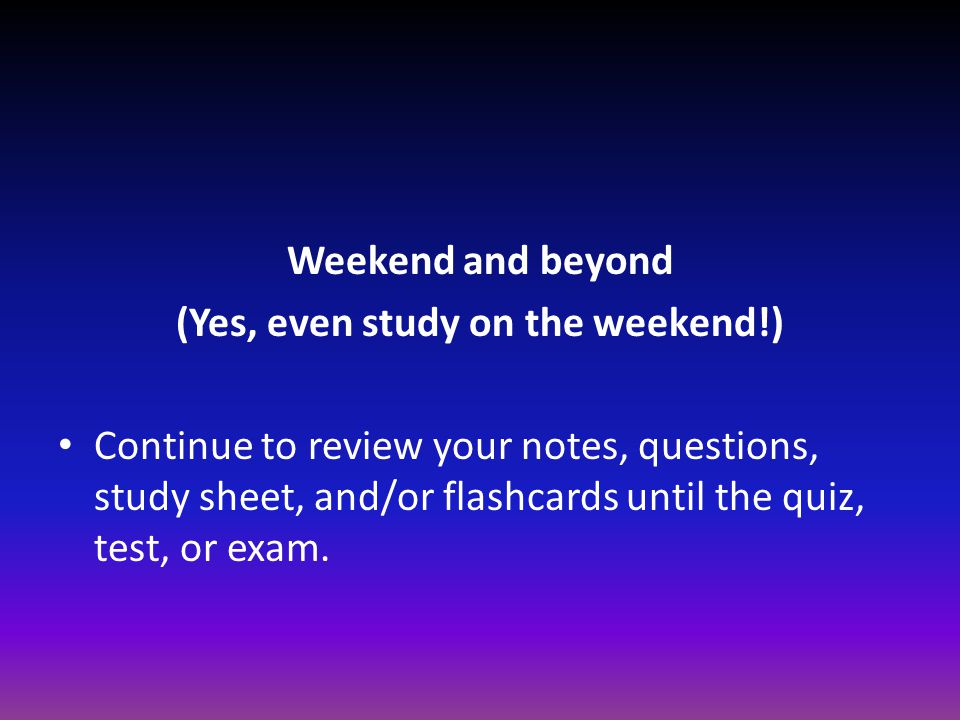 Weekend and beyond (Yes, even study on the weekend!) Continue to review your notes, questions, study sheet, and/or flashcards until the quiz, test, or exam.